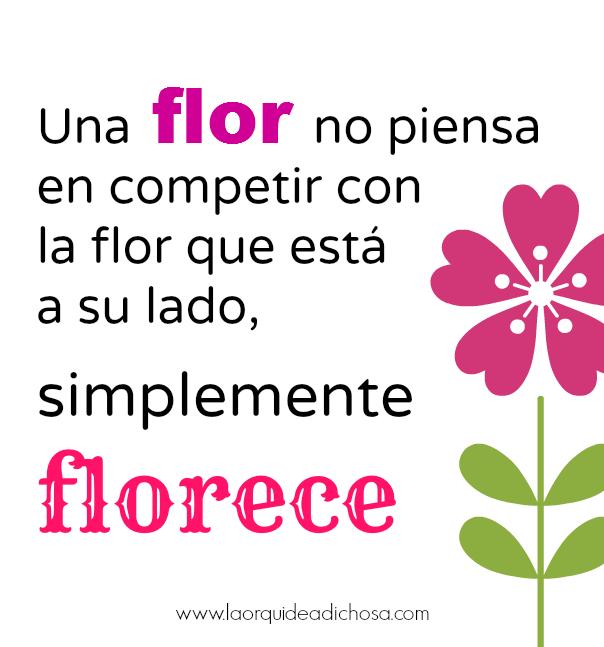 una flor no piensa en competir con la flor que está a su lado, simplemente florece